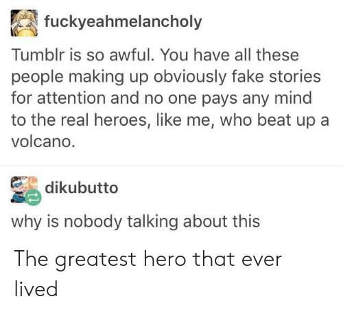 the real heroes: fuckyeahmelancholy  Tumblr is so awful. You have all these  people making up obviously fake stories  for attention and no one pays any mind  to the real heroes, like me, who beat up a  volcano.  dikubutto  why is nobody talking about this The greatest hero that ever lived