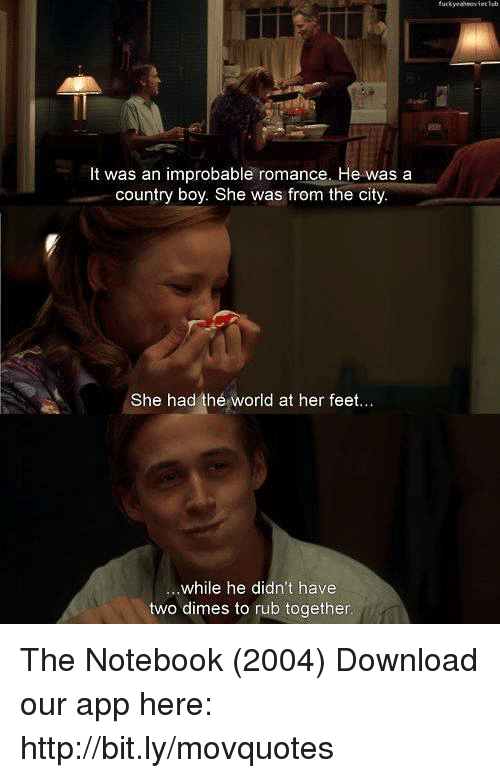 The Notebook: fuckyeahnoviecTeb  It was an improbable romance. He was a  country boy. She was from the city  She had the world at her feet  ue  ...while he didn't have  two dimes to rub together The Notebook (2004)  Download our app here: http://bit.ly/movquotes