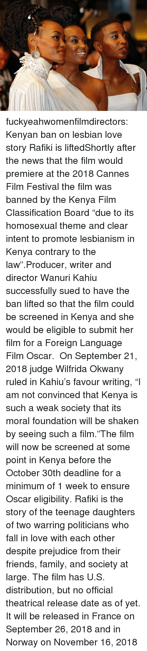 "Kenyan: fuckyeahwomenfilmdirectors:  Kenyan ban on lesbian love story Rafiki is liftedShortly after the news that the film would premiere at the 2018 Cannes Film Festival the film was banned by the Kenya Film Classification Board ""due to its homosexual theme and clear intent to promote lesbianism in Kenya contrary to the law"".Producer, writer and director Wanuri Kahiu successfully sued to have the ban lifted so that the film could be screened in Kenya and she would be eligible to submit her film for a Foreign Language Film Oscar.  On September 21, 2018 judge Wilfrida Okwany ruled in Kahiu's favour writing, ""I am not convinced that Kenya is such a weak society that its moral foundation will be shaken by seeing such a film.""The film will now be screened at some point in Kenya before the October 30th deadline for a minimum of 1 week to ensure Oscar eligibility. Rafiki is the story of the teenage daughters of two warring politicians who fall in love with each other despite prejudice from their friends, family, and society at large. The film has U.S. distribution, but no official theatrical release date as of yet. It will be released in France on September 26, 2018 and in Norway on November 16, 2018"