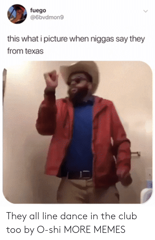 Club, Dank, and Memes: fuego  @6bvdmon9  this what i picture when niggas say they  from texas They all line dance in the club too by O-shi MORE MEMES