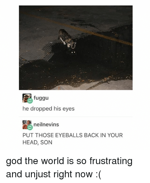 Thoses: fuggu  he dropped his eyes  neilnevins  PUT THOSE EYEBALLS BACK IN YOUR  HEAD, SON god the world is so frustrating and unjust right now :(