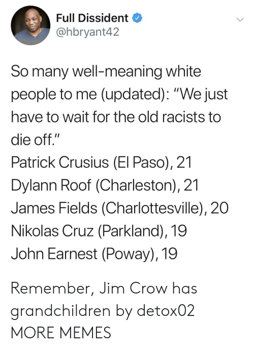 "Cruz: Full Dissident  @hbryant42  So many well-meaning white  people to me (updated): ""We just  have to wait for the old racists to  die off.""  Patrick Crusius (El Paso), 21  Dylann Roof (Charleston), 21  James Fields (Charlottesville), 20  Nikolas Cruz (Parkland), 19  John Earnest (Poway), 19 Remember, Jim Crow has grandchildren by detox02 MORE MEMES"