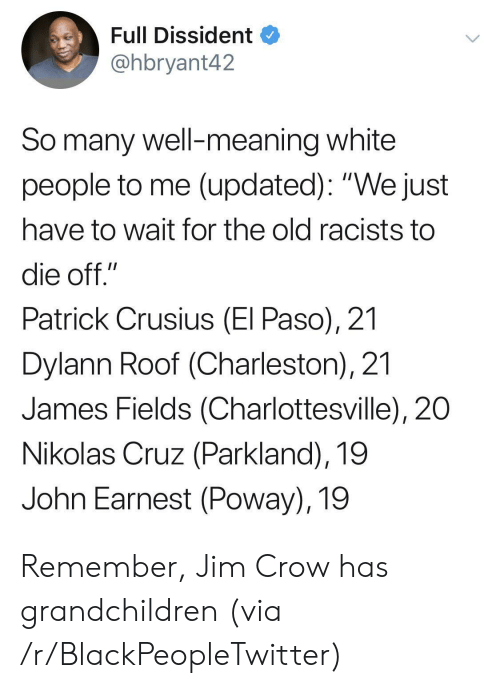 "Cruz: Full Dissident  @hbryant42  So many well-meaning white  people to me (updated): ""We just  have to wait for the old racists to  die off.""  Patrick Crusius (El Paso), 21  Dylann Roof (Charleston), 21  James Fields (Charlottesville), 20  Nikolas Cruz (Parkland), 19  John Earnest (Poway), 19 Remember, Jim Crow has grandchildren (via /r/BlackPeopleTwitter)"
