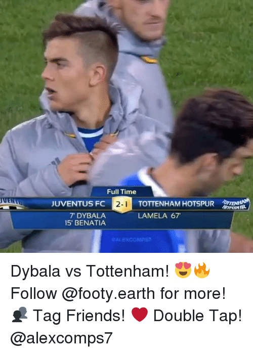 Friends, Memes, and Earth: Full Time  TOTTENHAM HOTSPUR  LAMELA 67  JUVENTUS FC  7 DYBALA  15' BENATIA Dybala vs Tottenham! 😍🔥 Follow @footy.earth for more! 👥 Tag Friends! ❤️ Double Tap! @alexcomps7