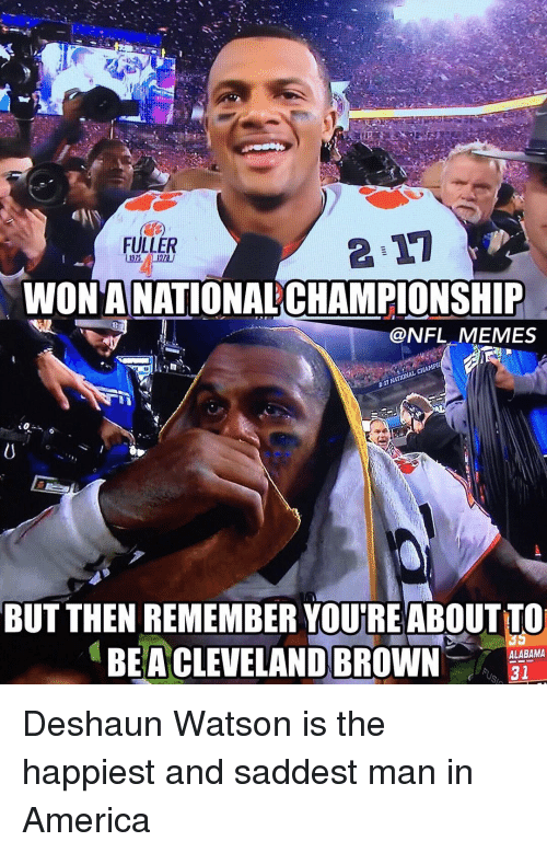 Cleveland Brown: FULLER  WONTANATIONALCHAMPIONSHIP  @NFL MEMES  BUT THEN REMEMBER YOUTREABOUTTO  ALABAMA  BEA CLEVELAND BROWN  31 Deshaun Watson is the happiest and saddest man in America
