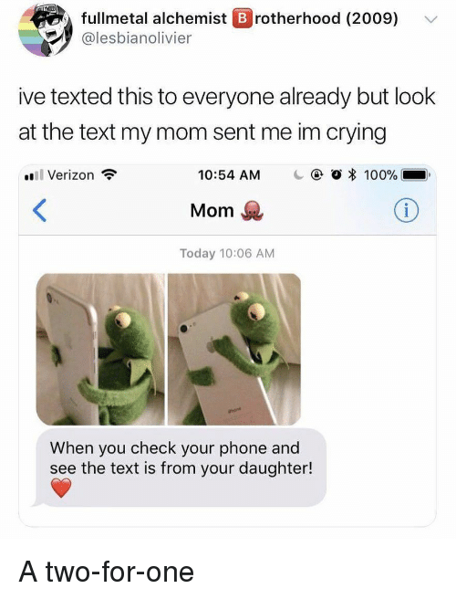 Anaconda, Crying, and Phone: fullmetal alchemist B rotherhood (2009)  @lesbianolivier  ive texted this to everyone already but look  at the text my mom sent me im crying  il Verizon  10:54 AM  @ O * 100%..  Mom  Today 10:06 AM  When you check your phone and  see the text is from your daughter! A two-for-one