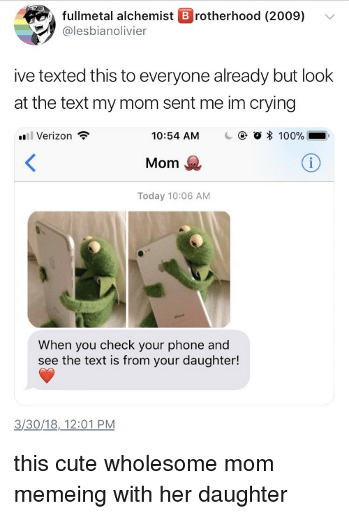 Anaconda, Crying, and Cute: fullmetal alchemist B rotherhood (2009) v  @lesbianolivier  ive texted this to everyone already but look  at the text my mom sent me im crying  Verizon  10:54 AM  C  O * 100%  Mom  Today 10:06 AM  When you check your phone and  see the text is from your daughter!  3/30/18,12:01 PM <p>this cute wholesome mom memeing with her daughter</p>
