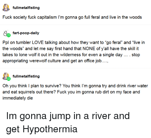 """Love, Poop, and Capitalism: fullmetalfisting  Fuck society fuck capitalism I'm gonna go full feral and live in the woods  fart-poop-daily  Ppl on tumbler LOVE talking about how they want to """"go feral and """"live irn  the woods"""" and let me say first hand that NONE of y'all have the skill it  takes to lone wolf it out in the wilderness for even a single day . stop  appropriating werewolf culture and get an office job....,  fullmetalfisting  Oh you think I plan to survive? You think I'm gonna try and drink river water  immediately die Im gonna jump in a river and get Hypothermia"""