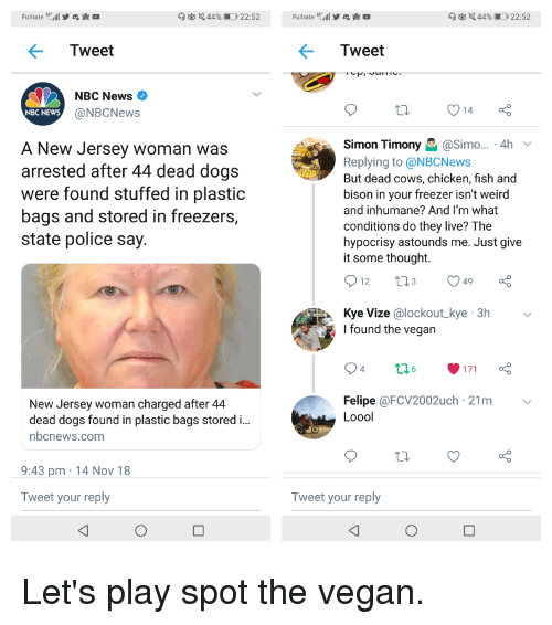 Dogs, Facepalm, and News: Fullrate4  Tweet  Tweet  NBC News  @NBCNews  NBC NEWs  A New Jersey Woman was  arrested after 44 dead dogs  were found stuffed in plastic  bags and stored in freezers,  state police say  Simon TimonySimo... . 4h  Replying to @NBCNews  But dead cows, chicken, fish and  bison in your freezer isn't weird  and inhumane? And I'm what  conditions do they live? The  hypocrisy astounds me. Just give  it some thought.  12  3  49  Kye Vize @lockout kye 3h  I found the vegan  4  New Jersey woman charged after 4  dead dogs found in plastic bags storedi  nbcnews.com  Felipe @FCV2002uch 21m v  Loool  9:43 pm 14 Nov 18  Tweet your reply  Tweet your reply