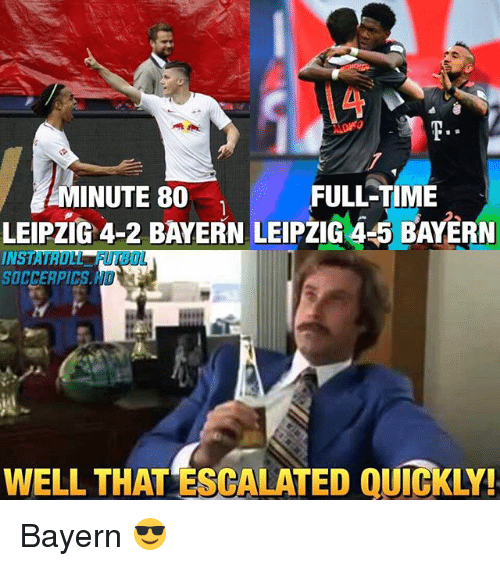 Memes, Bayern, and 🤖: FULLTIME  MINUTE 80  LEIPZIG 4-2 BAYERN LEIPZIG 4 5 BAYERN  WELL THAT ESCALATED QUICKLY! Bayern 😎