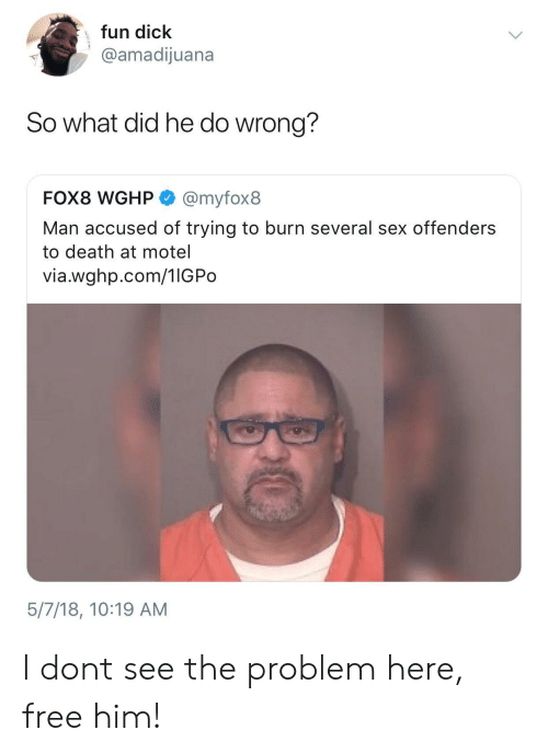 Free Him: fun dick  @amadijuana  So what did he do wrong?  FOX8 WGHP @myfox8  Man accused of trying to burn several sex offenders  to death at motel  via.wghp.com/1IGPo  5/7/18, 10:19 AM I dont see the problem here, free him!