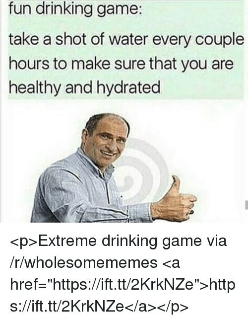 "Drinking, Game, and Water: fun drinking game:  take a shot of water every couple  hours to make sure that you are  healthy and hydrated <p>Extreme drinking game via /r/wholesomememes <a href=""https://ift.tt/2KrkNZe"">https://ift.tt/2KrkNZe</a></p>"