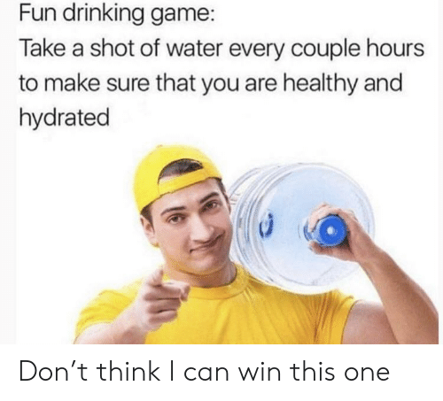 Drinking, Game, and Water: Fun drinking game:  Take a shot of water every couple hours  to make sure that you are healthy and  hydrated Don't think I can win this one