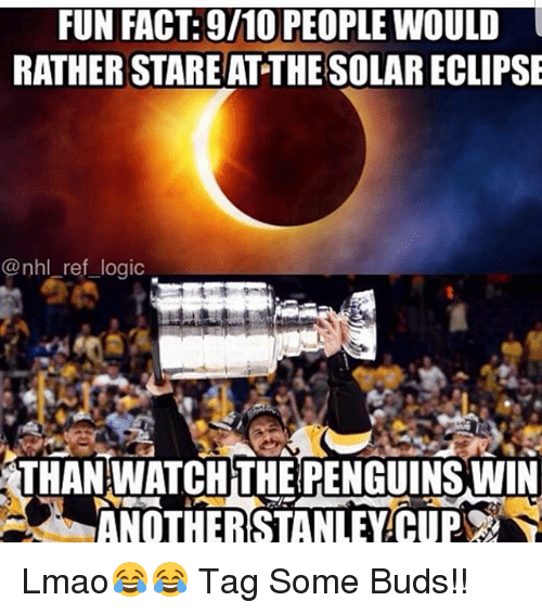 Lmao, Logic, and Memes: FUN FACT: 9/10 PEOPLE WOULD  RATHER STARE AT THESOLAR ECLIPSE  @nhl ref logic  THAN WATCHTHE PENGUINS WIN  ANOTHERSTANLEYCUP Lmao😂😂 Tag Some Buds!!