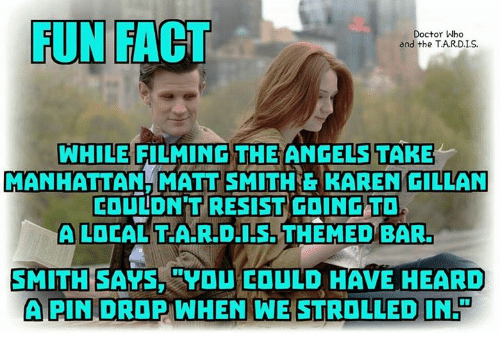 karen gillan: FUN FACT  Doctor Who  and the T.AR.D.IS.  WHILE FILMING THE  ANGELS TAKE  MANHATTAN MATT SMITHE KAREN GILLAN  COULDN'T RESIST GOINGTD  A LOCAL TAR.D.IS. THEMED BAR,  SMITH SAYSYDU EOULD HAVE HEARD  APIN DROP WHEN WE STROLLED IN