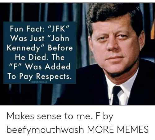 "Dank, Memes, and Target: Fun Fact: ""JFK""  Was Just ""John  Kennedy"" Before  He Died. The  ""F"" Was Added  To Pay Respects.  emuhmemes Makes sense to me. F by beefymouthwash MORE MEMES"