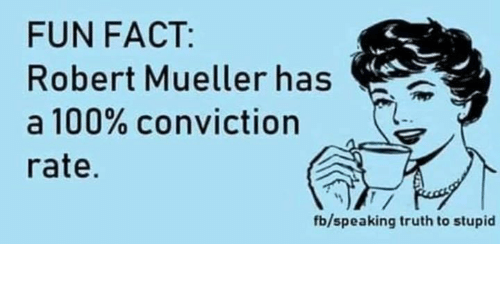 Anaconda, Truth, and Fun: FUN FACT:  Robert Mueller has  a 100% conviction  rate.  fb/speaking truth to stupid