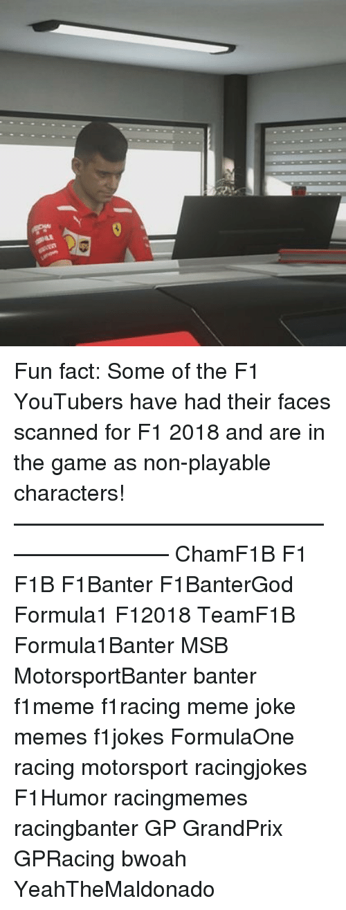Meme, Memes, and The Game: Fun fact: Some of the F1 YouTubers have had their faces scanned for F1 2018 and are in the game as non-playable characters! ————————————————————— ChamF1B F1 F1B F1Banter F1BanterGod Formula1 F12018 TeamF1B Formula1Banter MSB MotorsportBanter banter f1meme f1racing meme joke memes f1jokes FormulaOne racing motorsport racingjokes F1Humor racingmemes racingbanter GP GrandPrix GPRacing bwoah YeahTheMaldonado