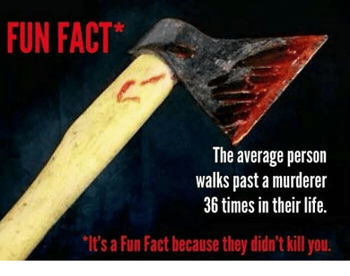 Life, Memes, and 🤖: FUN FACT  The average person  walks past a murderer  36 times in their life.  It's a Fun Fact hecause they didn't kill you