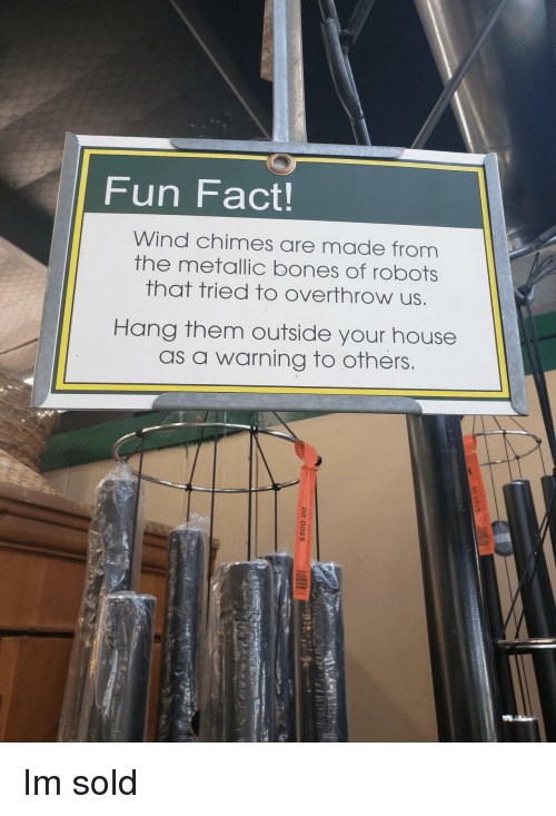 metallic: Fun Fact!  Wind chimes are made from  the metallic bones of robots  that tried to overthrow us  Hang them outside your house  as a warning to others Im sold