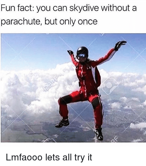 Dank Memes, Skydiving, and Parachute: Fun fact: you can skydive without a  parachute, but only once Lmfaooo lets all try it