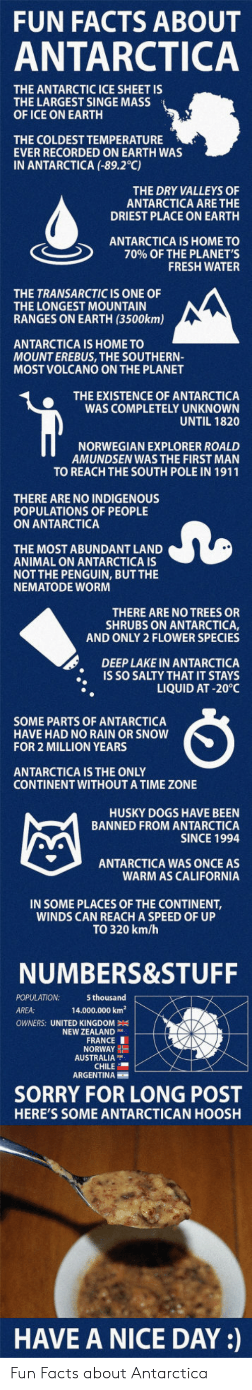 antarctic: FUN FACTS ABOUT  ANTARCTICA  THE ANTARCTIC ICE SHEET IS  THE LARGEST SINGE MASS  OF ICE ON EARTH  THE COLDEST TEMPERATURE  EVER RECORDED ON EARTH WAS  IN ANTARCTICA (-89.2°C)  THE DRY VALLEYS OF  ANTARCTICA ARE THE  DRIEST PLACE ON EARTH  ANTARCTICA IS HOME TO  70% OF THE PLANET'S  FRESH WATER  THE TRANSARCTIC IS ONE OF  THE LONGEST MOUNTAIN  RANGES ON EARTH (3500km)  ANTARCTICA IS HOME TO  MOUNT EREBUS, THE SOUTHERN-  MOST VOLCANO ON THE PLANET  THE EXISTENCE OF ANTARCTICA  WAS COMPLETELY UNKNOWN  UNTIL 1820  NORWEGIAN EXPLORER ROALD  AMUNDSEN WAS THE FIRST MAN  TO REACH THE SOUTH POLE IN 1911  THERE ARE NO INDIGENOUS  POPULATIONS OF PEOPLE  ON ANTARCTICA  THE MOST ABUNDANT LAND  ANIMAL ON ANTARCTICA IS  NOT THE PENGUIN, BUT THE  NEMATODE WOR  THERE ARE NO TREES OR  SHRUBS ON ANTARCTICA,  AND ONLY 2 FLOWER SPECIES  DEEP LAKE IN ANTARCTICA  IS SO SALTY THAT IT STAYS  LIQUID AT -20°C  SOME PARTS OF ANTARCTICA  HAVE HAD NO RAIN OR SNOW  FOR 2 MILLION YEARS  ANTARCTICA IS THE ONLY  CONTINENT WITHOUTA TIME ZONE  HUSKY DOGS HAVE BEEN  BANNED FROM ANTARCTICA  SINCE 1994  ANTARCTICA WAS ONCE AS  WARM AS CALIFORNIA  IN SOME PLACES OF THE CONTINENT,  WINDS CAN REACH A SPEED OF UP  TO 320 km/h  NUMBERS&STUFF  POPULATION  AREA:  5 thousand  14.000.000 km2  OWNERS: UNITED KINGDOM  NEW ZEALAND  FRANCE I  NORWAY  AUSTRALIA  CHILE  ARGENTINA  SORRY FOR LONG POST  HERE'S SOME ANTARCTICAN HOOSH  HAVE A NICE DAY: Fun Facts about Antarctica