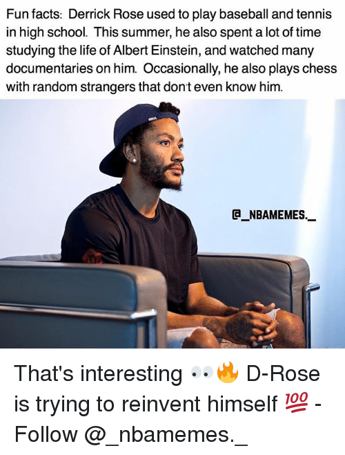randomizer: Fun facts: Derrick Rose used to play baseball and tennis  in high school. This summer, he also spent a lot of time  studying the life of Albert Einstein, and watched many  documentaries on him. Occasionally, he also plays chess  with random strangers that dont even know him.  @_ABAMEMEs.一 That's interesting 👀🔥 D-Rose is trying to reinvent himself 💯 - Follow @_nbamemes._