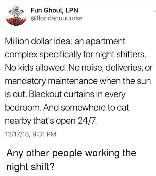 mandatory: Fun Ghoul, LPN  @floridanuuuurse  Million dollar idea: an apartment  complex specifically for night shifters.  No kids allowed. No noise, deliveries, or  mandatory maintenance when the sun  is out. Blackout curtains in every  bedroom. And somewhere to eat  nearby that's open 24/7.  12/17/18, 9:31 PM Any other people working the night shift?