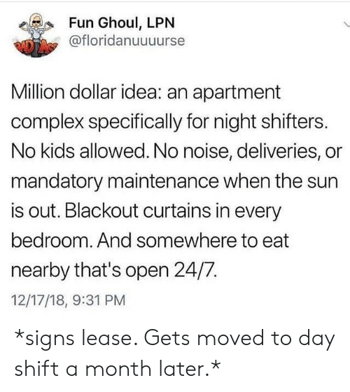 mandatory: Fun Ghoul, LPN  @floridanuuuurse  Million dollar idea: an apartment  complex specifically for night shifters.  No kids allowed. No noise, deliveries, or  mandatory maintenance when the sun  is out. Blackout curtains in every  bedroom. And somewhere to eat  nearby that's open 24/7  12/17/18, 9:31 PM *signs lease. Gets moved to day shift a month later.*