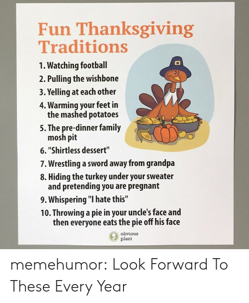"""mosh: Fun Thanksgiving  Traditions  1. Watching football  2. Pulling the wishbone  3. Yelling at each other  4. Warming your feet in  the mashed potatoes  5. The pre-dinner family  mosh pit  6.""""Shirtless dessert""""  7. Wrestling a sword away from grandpa  8. Hiding the turkey under your sweater  and pretending you are pregnant  9. Whispering """"I hate this""""  10. Throwing a pie in your uncle's face and  then everyone eats the pie off his face  obvious  plant memehumor:  Look Forward To These Every Year"""