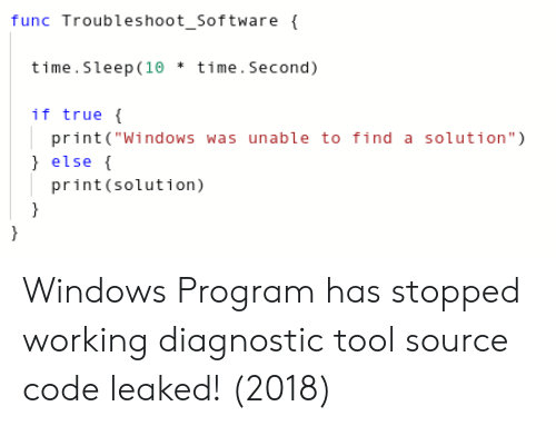 """source code: func Troubleshoot_Software  time.Sleep (10 time.Second)  if true  print(""""Windows was unable to find a solution"""")  ) else (  print (solution) Windows Program has stopped working diagnostic tool source code leaked! (2018)"""