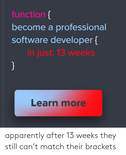 Become: function {  become a professional  software developer {  in just: 13 weeks  }  Learn more apparently after 13 weeks they still can't match their brackets
