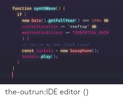 Synthwave: function synthWave()  if  new Date() . getFullYear() 1984 86  currentLocation'rooftop' &  weatherConditions -TORRENTIAL RAIN  You 're my One Track Lover  const SaxSolo = new Saxophone();  SaxSolo.play(); the-outrun:IDE editor ()