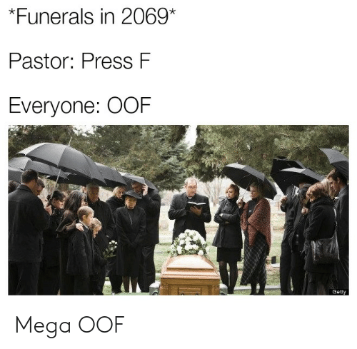 Mega, Getty, and Press: *Funerals in 2069*  Pastor: Press F  Everyone: OOF  Getty Mega OOF