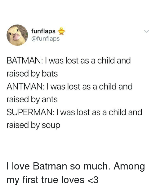 Batman, Love, and Superman: funflaps  @funflaps  BATMAN: I was lost as a child and  raised by bats  ANTMAN: I was lost as a child and  raised by ants  SUPERMAN: I was lost as a child and  raised by soup I love Batman so much. Among my first true loves <3