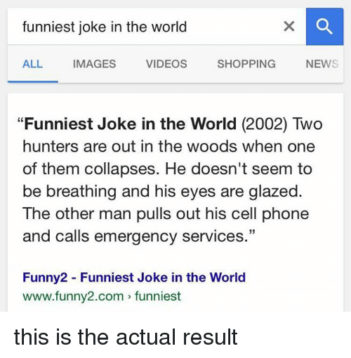 """glaze: funniest joke in the world  ALL  IMAGES  VIDEOS  SHOPPING  NEWS  """"Funniest Joke in the World (2002) Two  hunters are out in the woods when one  of them collapses. He doesn't seem to  be breathing and his eyes are glazed.  The other man pulls out his cell phone  and calls emergency services  33  Funny2 Funniest Joke in the World  www.funny2.com funniest this is the actual result"""