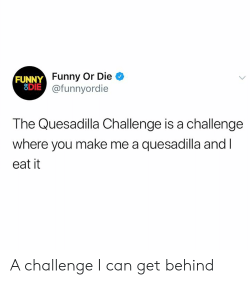 Dank, Funny, and Funny or Die: FUNNY Funny Or Die  SDIE@funnyordie  The Quesadilla Challenge is a challenge  where you make me a quesadilla and I  eat it A challenge I can get behind