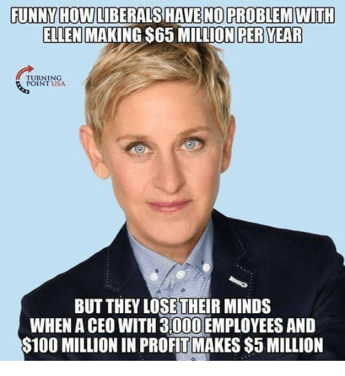 Funny, Memes, and Ellen: FUNNY HOW LIBERALS HAVENO PROBLEM WITH  ELLEN MAKING S65 MILLION PER YEAR  TURNING  POINT USA  BUT THEY LOSETHEIR MINDS  WHEN A CEO WITH 3,000 EMPLOYEES AND  S100 MILLION IN PROFIT MAKES $5 MILLION