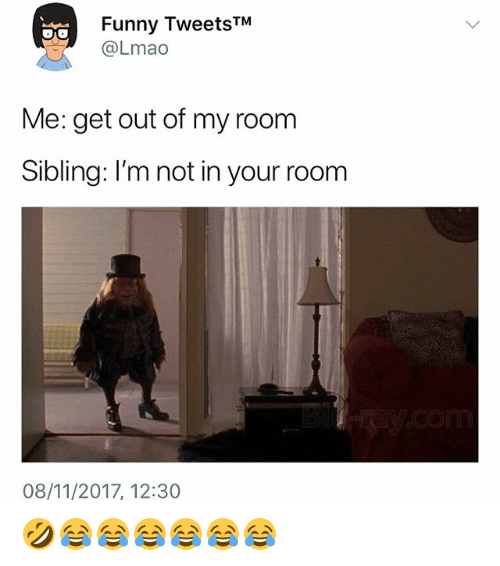 Out Of My Room: Funny TweetsTM  OLmao  Me: get out of my room  Sibling: I'm not in your room  08/11/2017, 12:30 🤣😂😂😂😂😂😂