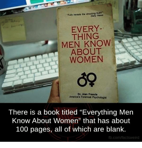 "Anaconda, Memes, and Book: ""Funy reveals the  EVERY  THING  MEN KNOW  ABOUT  WOMEN  Dr. Aan Francis  Americas For omost Psychologist  There is a book titled ""Everything Men  Know About Women"" that has about  100 pages, all of which are blank.  fb.com/factsweird"