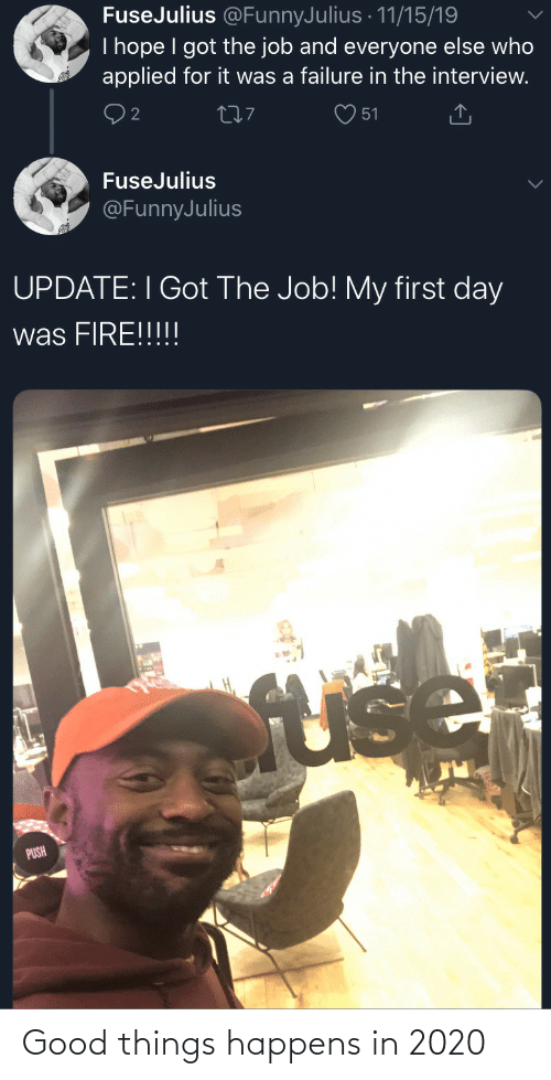 Failure: FuseJulius @FunnyJulius · 11/15/19  I hope I got the job and everyone else who  applied for it was a failure in the interview.  277  51  FuseJulius  @FunnyJulius  UPDATE: I Got The Job! My first day  was FIRE!!!!!  fuse  PUSH Good things happens in 2020