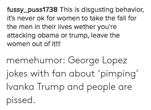 George Lopez: fussy_puss1738 This is disgusting behavior,  it's never ok for women to take the fall for  the men in their lives wether you're  attacking obama or trump, leave the  women out of it!! memehumor:  George Lopez jokes with fan about 'pimping' Ivanka Trump and people are pissed.