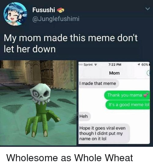 Lol, Meme, and Thank You: Fusushi  @Junglefushimi  My mom made this meme don't  let her down  oo Sprint  7:22 PM  イ60%  Mom  I made that meme  Thank you mama  It's a good meme lol  Heh  Hope it goes viral even  though I didnt put my  name on it lol Wholesome as Whole Wheat