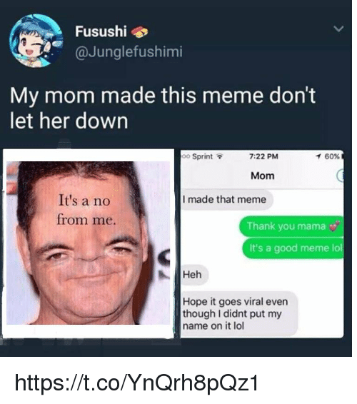 Lol, Meme, and Thank You: Fusushi  @Junglefushimi  My mom made this meme don't  let her down  oo Sprint  7:22 PM  イ60%  Mom  It's a no  I made that meme  from me.  Thank you mama  It's a good meme lol  Heh  Hope it goes viral even  though I didnt put my  name on it lol https://t.co/YnQrh8pQz1