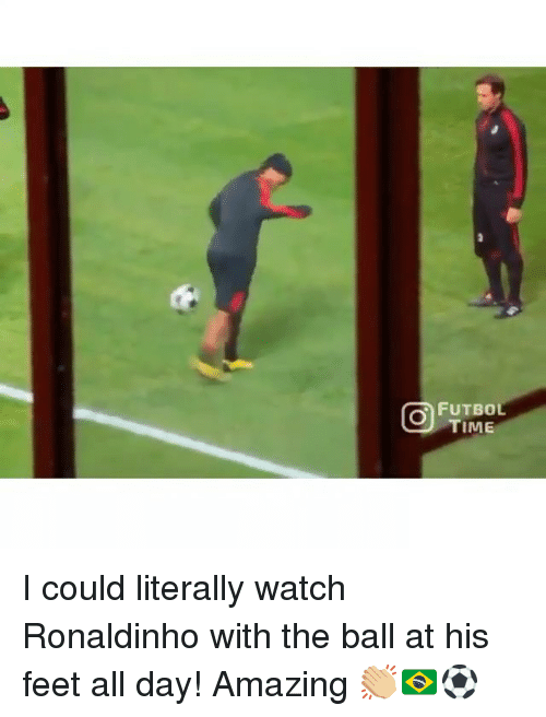 Memes, Ronaldinho, and Time: FUTBOL  TIME I could literally watch Ronaldinho with the ball at his feet all day! Amazing 👏🏼🇧🇷⚽️