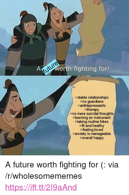 """Future, Relationships, and Anxiety: future  Aworth fighting for!  >stable relationships  >no guardians  >antidepressants  >therapy  >no more suicidal thoughts  learning an instrument  >taking routine hikes  >fit and healthy  >feeling loved  >anxiety is manageable  >overall happy <p>A future worth fighting for (: via /r/wholesomememes <a href=""""https://ift.tt/2I9aAnd"""">https://ift.tt/2I9aAnd</a></p>"""