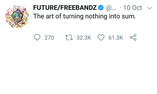 10 Oct: FUTURE/FREEBANDZ 10 Oct  The art of turning nothing into sum.  270  32.3K  61.3K