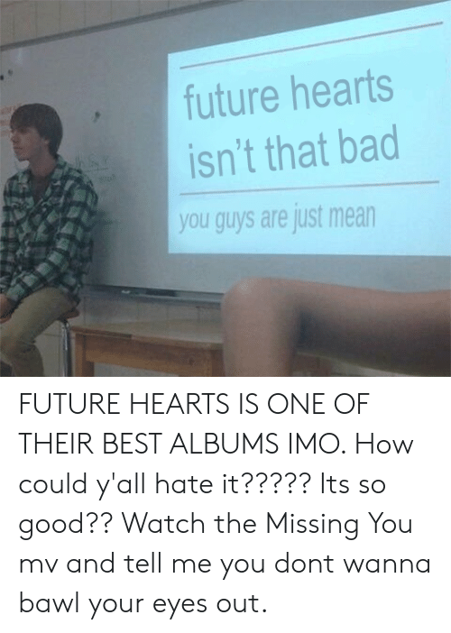 Bad, Future, and Best: future hearts  isn't that bad  you guys are just mean FUTURE HEARTS IS ONE OF THEIR BEST ALBUMS IMO. How could y'all hate it????? Its so good?? Watch the Missing You mv and tell me you dont wanna bawl your eyes out.