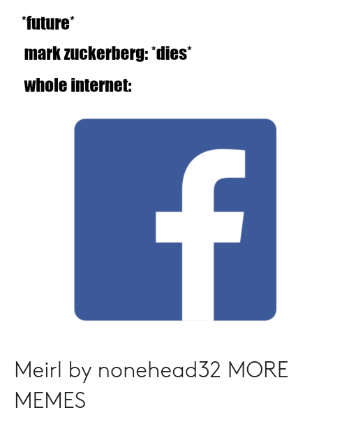 Dank, Future, and Internet: future  mark zuckerberg: dies  Whole internet: Meirl by nonehead32 MORE MEMES