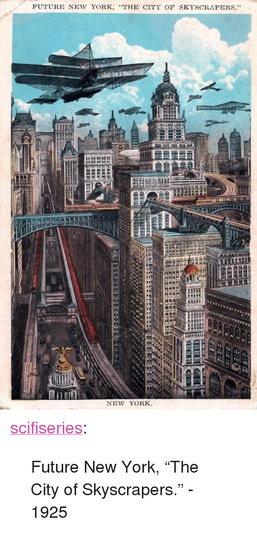 """Future, New York, and Tumblr: FUTURE NEW YORK, """"THE CITY OF SKYSCRAPERS,""""  PH  NEW YORK. <p><a href=""""http://scifiseries.tumblr.com/post/159579809579/future-new-york-the-city-of-skyscrapers-1925"""" class=""""tumblr_blog"""">scifiseries</a>:</p>  <blockquote><p>Future New York, """"The City of Skyscrapers."""" - 1925</p></blockquote>"""